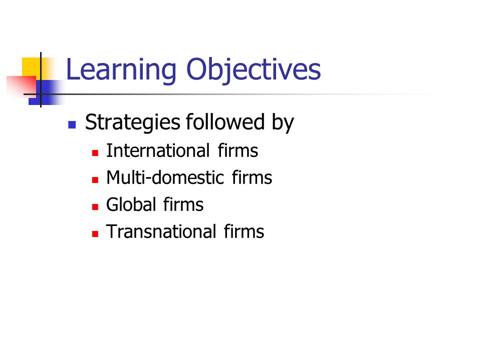 Learning Objectives Strategies followed by International firms Multi-domestic firms Global firms Transnational firms