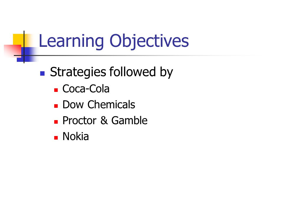 Learning Objectives Strategies followed by Coca-Cola Dow Chemicals Proctor & Gamble Nokia