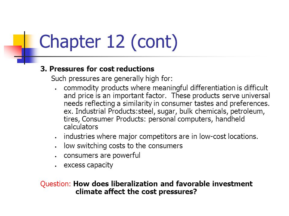 Chapter 12 (cont) 3. Pressures for cost reductions Such pressures are generally high for: commodity products where meaningful differentiation is diffi