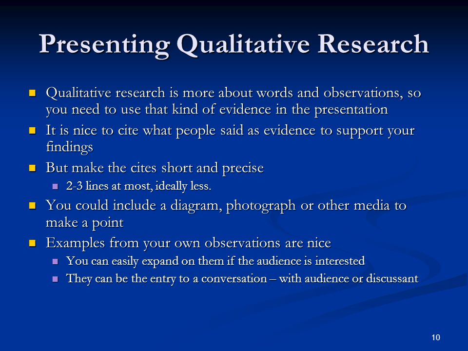 Presenting Qualitative Research Qualitative research is more about words and observations, so you need to use that kind of evidence in the presentation Qualitative research is more about words and observations, so you need to use that kind of evidence in the presentation It is nice to cite what people said as evidence to support your findings It is nice to cite what people said as evidence to support your findings But make the cites short and precise But make the cites short and precise 2-3 lines at most, ideally less.