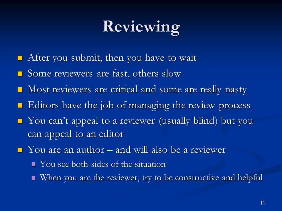 Reviewing After you submit, then you have to wait After you submit, then you have to wait Some reviewers are fast, others slow Some reviewers are fast, others slow Most reviewers are critical and some are really nasty Most reviewers are critical and some are really nasty Editors have the job of managing the review process Editors have the job of managing the review process You can't appeal to a reviewer (usually blind) but you can appeal to an editor You can't appeal to a reviewer (usually blind) but you can appeal to an editor You are an author – and will also be a reviewer You are an author – and will also be a reviewer You see both sides of the situation You see both sides of the situation When you are the reviewer, try to be constructive and helpful When you are the reviewer, try to be constructive and helpful 11