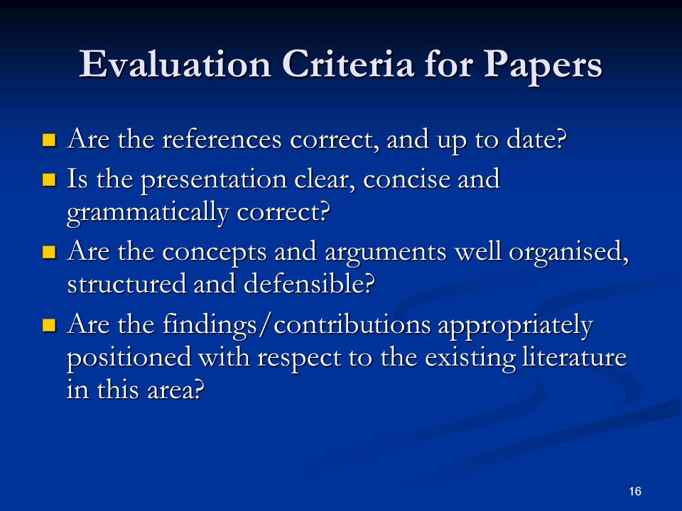 Evaluation Criteria for Papers Are the references correct, and up to date? Are the references correct, and up to date? Is the presentation clear, conc