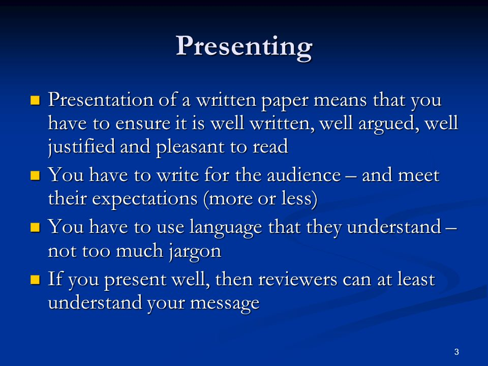 Presenting Presentation of a written paper means that you have to ensure it is well written, well argued, well justified and pleasant to read Presenta