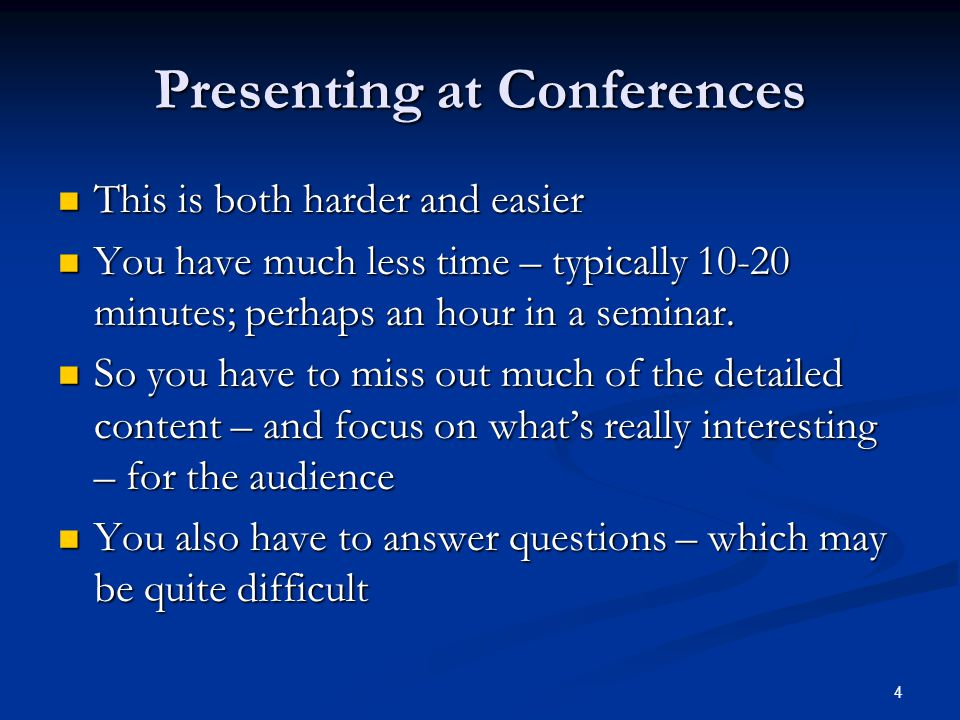 Presenting at Conferences This is both harder and easier This is both harder and easier You have much less time – typically 10-20 minutes; perhaps an