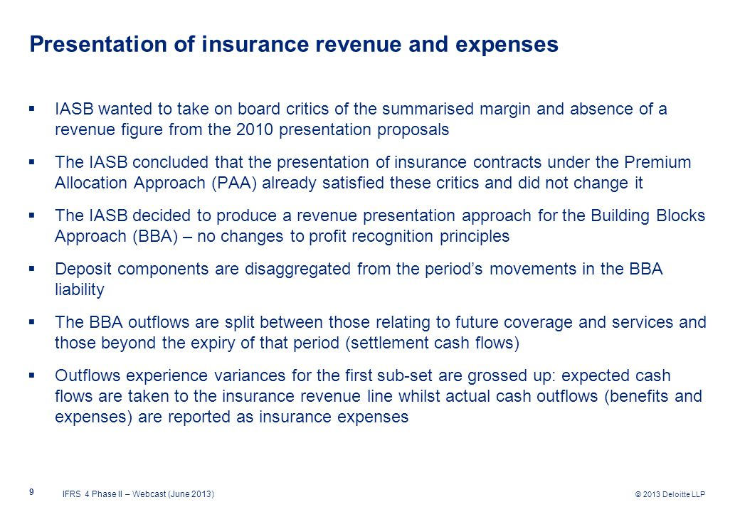 © 2013 Deloitte LLP Presentation of insurance revenue and expenses  IASB wanted to take on board critics of the summarised margin and absence of a revenue figure from the 2010 presentation proposals  The IASB concluded that the presentation of insurance contracts under the Premium Allocation Approach (PAA) already satisfied these critics and did not change it  The IASB decided to produce a revenue presentation approach for the Building Blocks Approach (BBA) – no changes to profit recognition principles  Deposit components are disaggregated from the period's movements in the BBA liability  The BBA outflows are split between those relating to future coverage and services and those beyond the expiry of that period (settlement cash flows)  Outflows experience variances for the first sub-set are grossed up: expected cash flows are taken to the insurance revenue line whilst actual cash outflows (benefits and expenses) are reported as insurance expenses IFRS 4 Phase II – Webcast (June 2013) 9