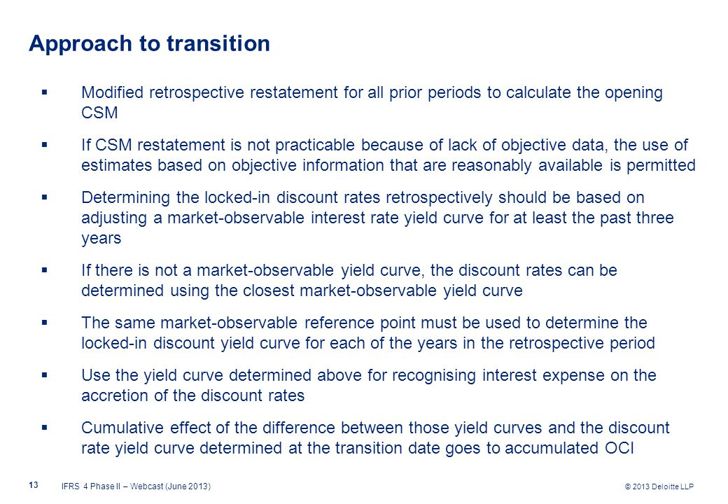 © 2013 Deloitte LLP Approach to transition  Modified retrospective restatement for all prior periods to calculate the opening CSM  If CSM restatement is not practicable because of lack of objective data, the use of estimates based on objective information that are reasonably available is permitted  Determining the locked-in discount rates retrospectively should be based on adjusting a market-observable interest rate yield curve for at least the past three years  If there is not a market-observable yield curve, the discount rates can be determined using the closest market-observable yield curve  The same market-observable reference point must be used to determine the locked-in discount yield curve for each of the years in the retrospective period  Use the yield curve determined above for recognising interest expense on the accretion of the discount rates  Cumulative effect of the difference between those yield curves and the discount rate yield curve determined at the transition date goes to accumulated OCI IFRS 4 Phase II – Webcast (June 2013) 13
