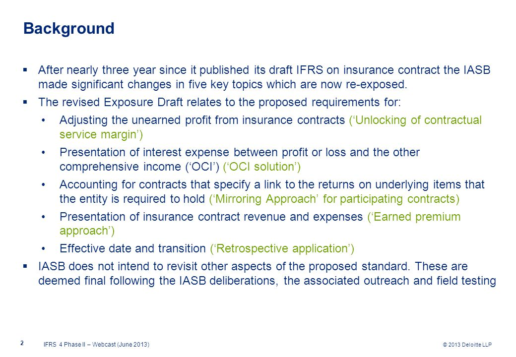 © 2013 Deloitte LLP  After nearly three year since it published its draft IFRS on insurance contract the IASB made significant changes in five key topics which are now re-exposed.