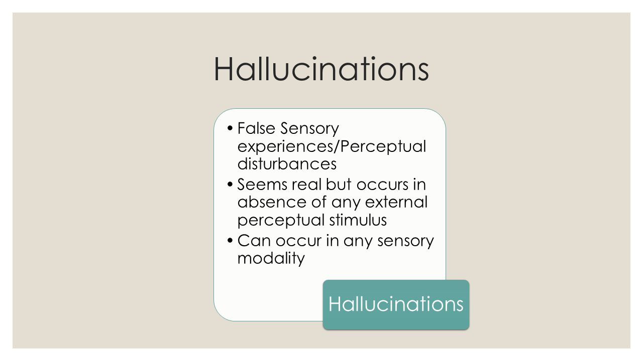 Hallucinations False Sensory experiences/Perceptual disturbances Seems real but occurs in absence of any external perceptual stimulus Can occur in any