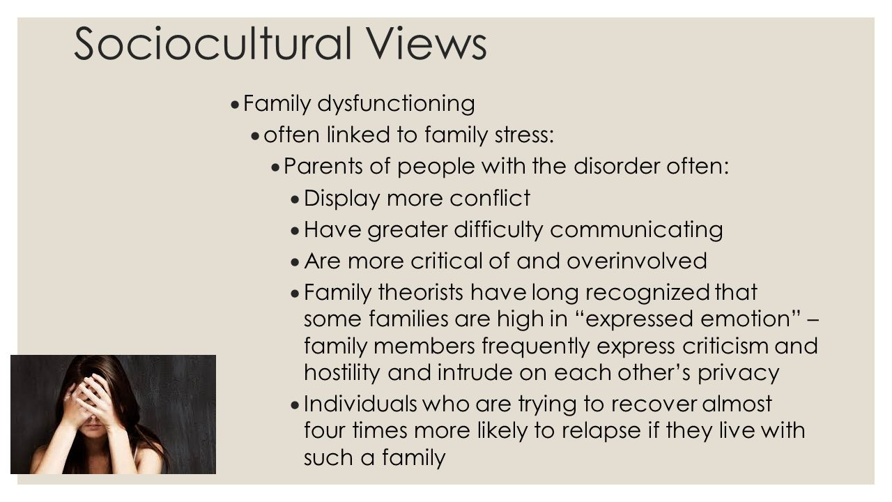 Sociocultural Views  Family dysfunctioning  often linked to family stress:  Parents of people with the disorder often:  Display more conflict  Ha