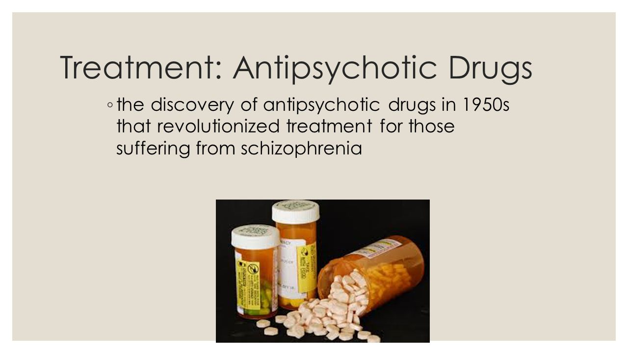 Treatment: Antipsychotic Drugs ◦ the discovery of antipsychotic drugs in 1950s that revolutionized treatment for those suffering from schizophrenia