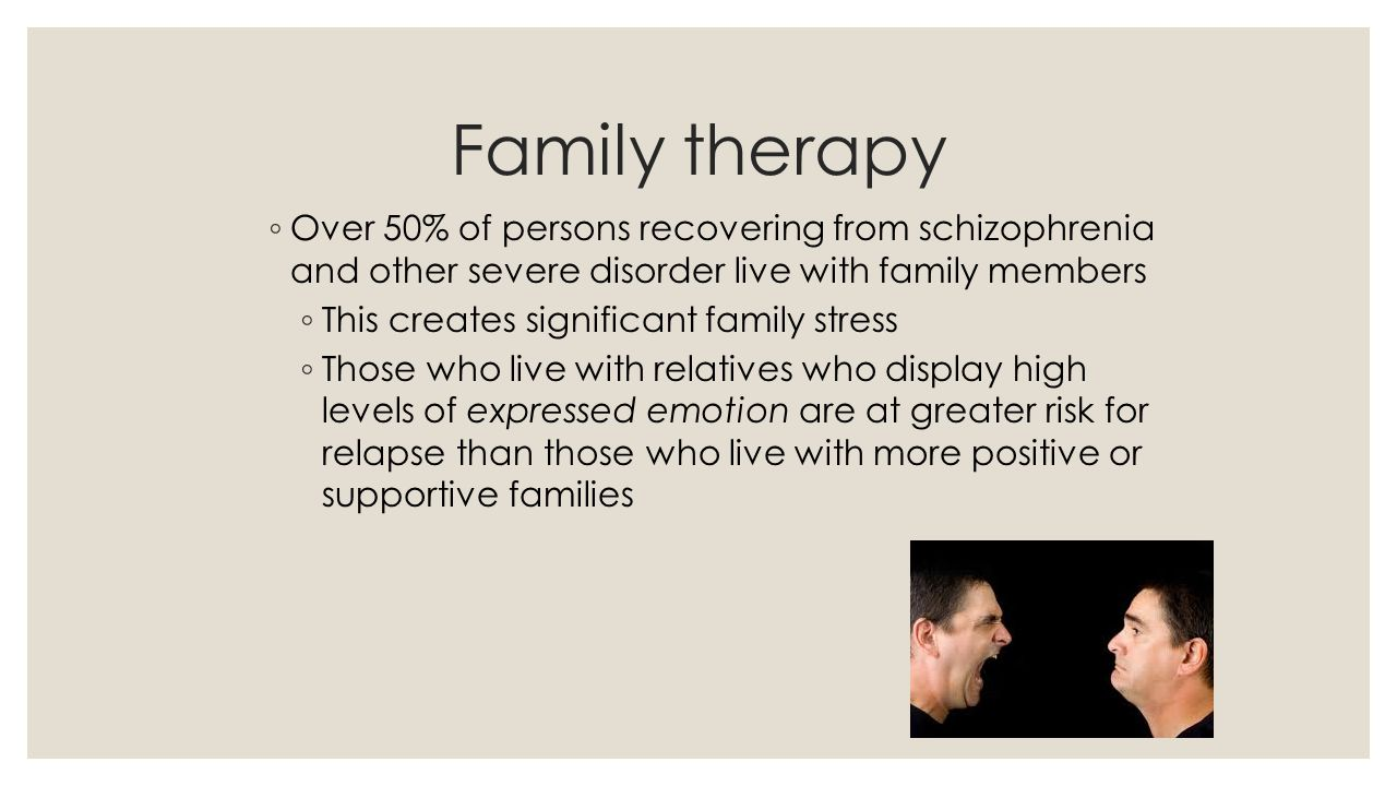 Family therapy ◦ Over 50% of persons recovering from schizophrenia and other severe disorder live with family members ◦ This creates significant famil