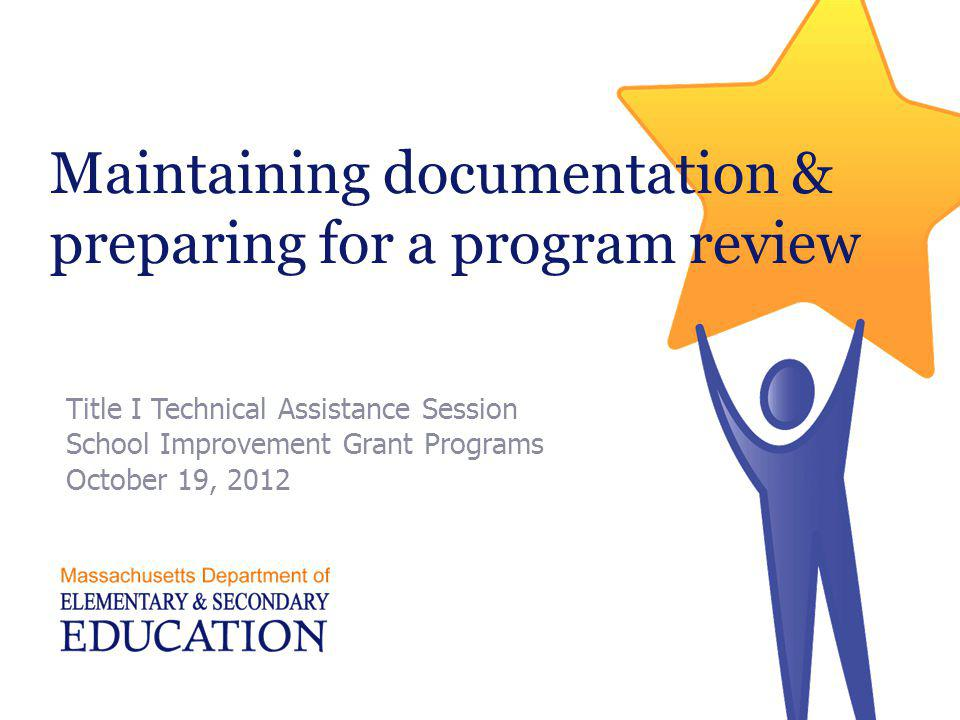 Session goals  Provide overview of key documents required for Title I  Identify resources and sample materials  Provide a way to organize key Title I documentation  How to submit program review materials  Relieve anxiety regarding Title I program review process 2 Massachusetts Department of Elementary and Secondary Education