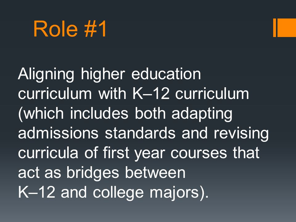 Role #1 Aligning higher education curriculum with K–12 curriculum (which includes both adapting admissions standards and revising curricula of first year courses that act as bridges between K–12 and college majors).