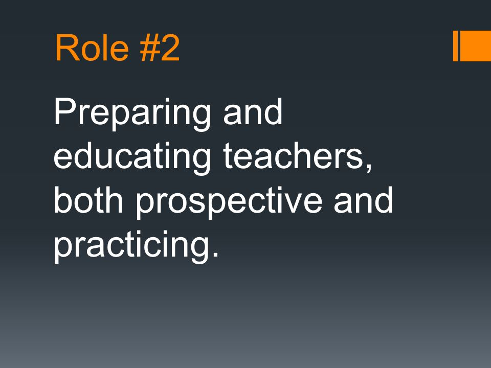 Role #2 Preparing and educating teachers, both prospective and practicing.