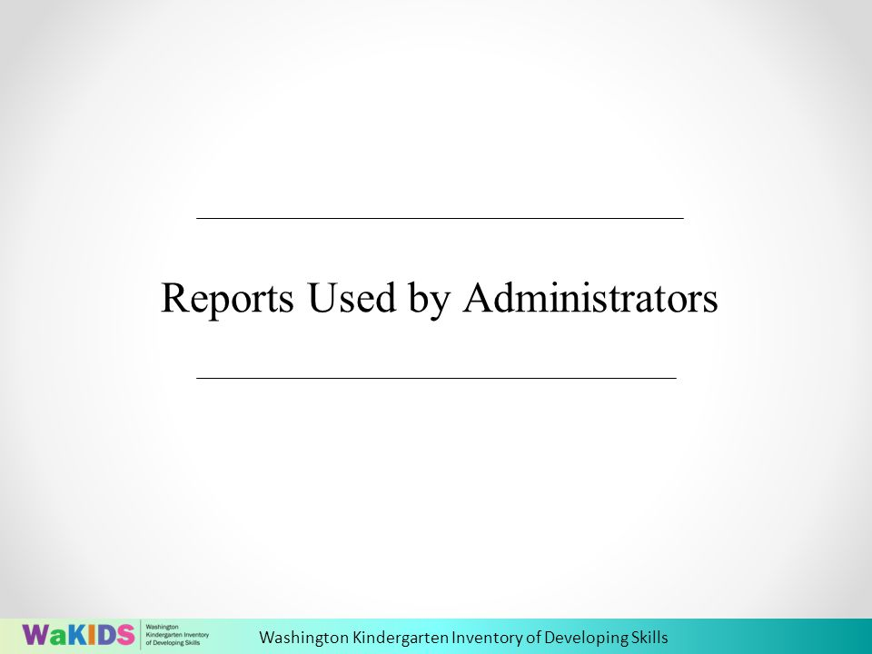 Washington Kindergarten Inventory of Developing Skills Reports Used by Administrators