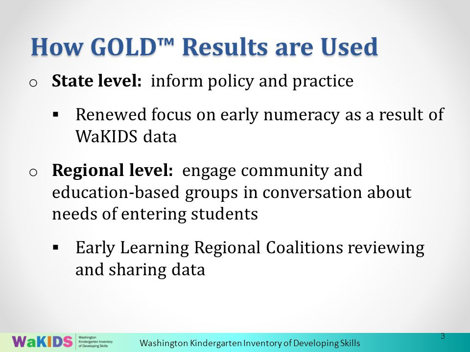 Washington Kindergarten Inventory of Developing Skills o State level: inform policy and practice  Renewed focus on early numeracy as a result of WaKIDS data o Regional level: engage community and education-based groups in conversation about needs of entering students  Early Learning Regional Coalitions reviewing and sharing data How GOLD™ Results are Used 3