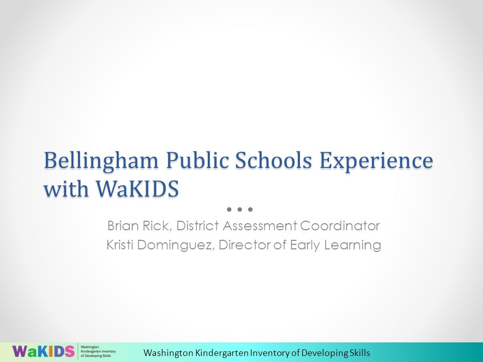 Washington Kindergarten Inventory of Developing Skills Bellingham Public Schools Experience with WaKIDS Brian Rick, District Assessment Coordinator Kristi Dominguez, Director of Early Learning
