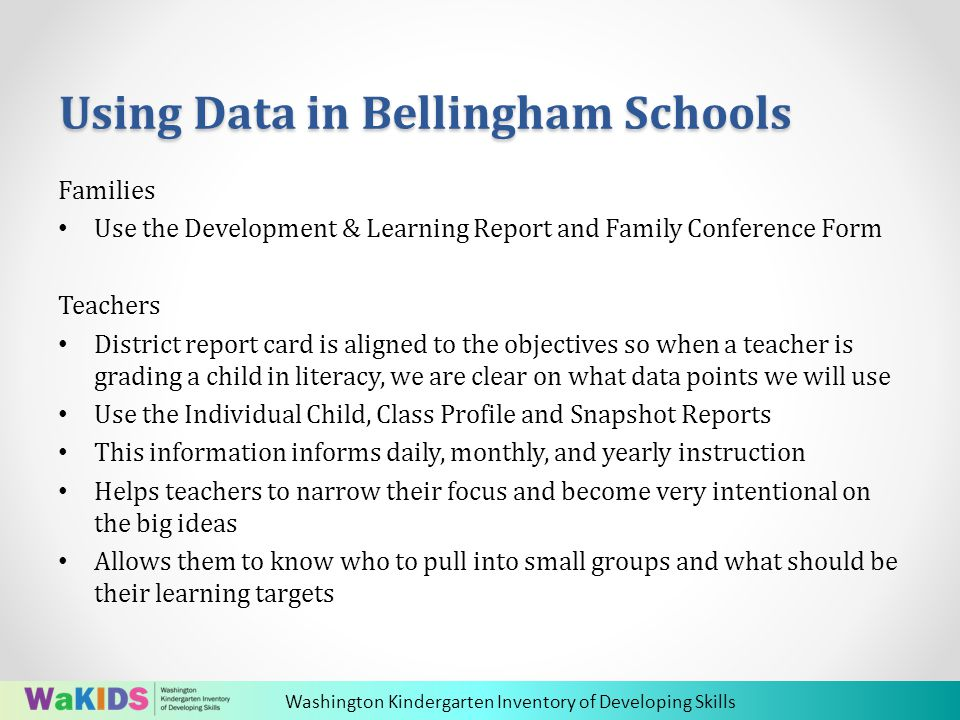 Washington Kindergarten Inventory of Developing Skills Using Data in Bellingham Schools Families Use the Development & Learning Report and Family Conference Form Teachers District report card is aligned to the objectives so when a teacher is grading a child in literacy, we are clear on what data points we will use Use the Individual Child, Class Profile and Snapshot Reports This information informs daily, monthly, and yearly instruction Helps teachers to narrow their focus and become very intentional on the big ideas Allows them to know who to pull into small groups and what should be their learning targets