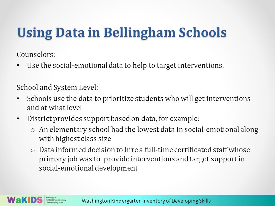 Washington Kindergarten Inventory of Developing Skills Using Data in Bellingham Schools Counselors: Use the social-emotional data to help to target interventions.