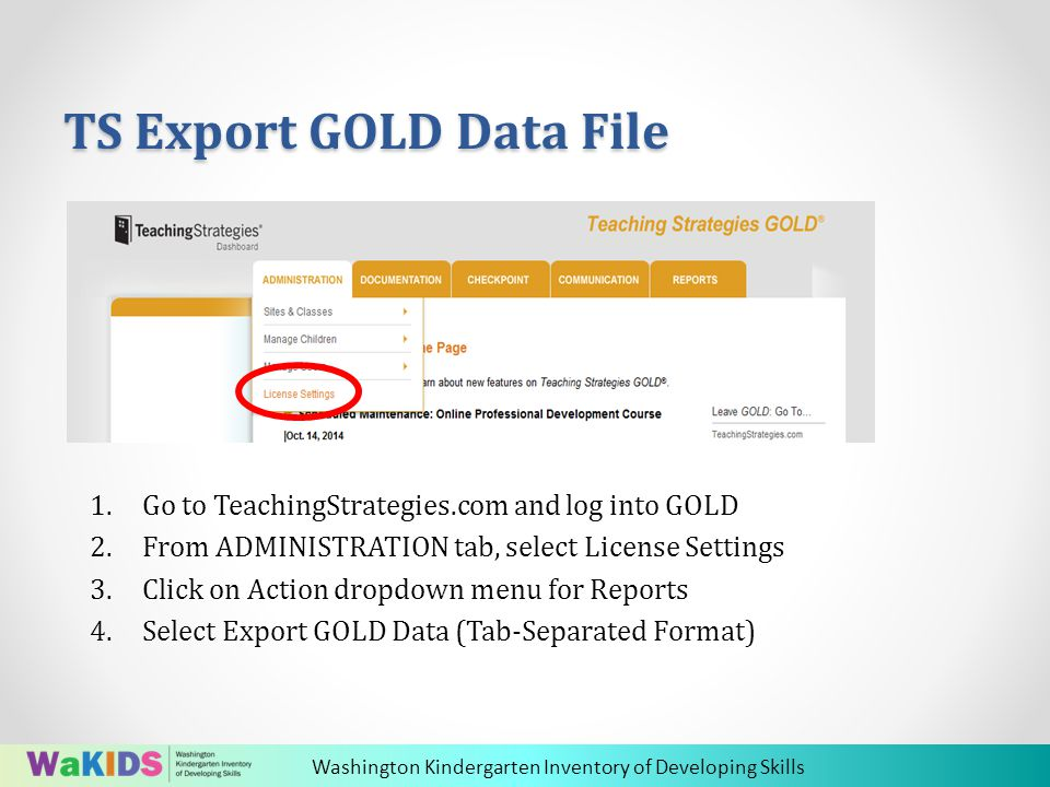 Washington Kindergarten Inventory of Developing Skills TS Export GOLD Data File 1.Go to TeachingStrategies.com and log into GOLD 2.From ADMINISTRATION tab, select License Settings 3.Click on Action dropdown menu for Reports 4.Select Export GOLD Data (Tab-Separated Format)