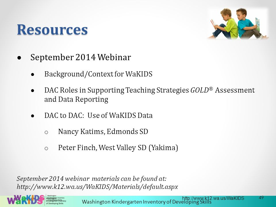 Washington Kindergarten Inventory of Developing Skills ● September 2014 Webinar ● Background/Context for WaKIDS ● DAC Roles in Supporting Teaching Strategies GOLD ® Assessment and Data Reporting ● DAC to DAC: Use of WaKIDS Data o Nancy Katims, Edmonds SD o Peter Finch, West Valley SD (Yakima) September 2014 webinar materials can be found at: http://www.k12.wa.us/WaKIDS/Materials/default.aspx Resources 49 http://www.k12.wa.us/WaKIDS