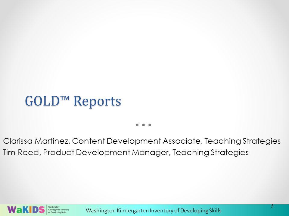 Washington Kindergarten Inventory of Developing Skills GOLD™ Reports Clarissa Martinez, Content Development Associate, Teaching Strategies Tim Reed, Product Development Manager, Teaching Strategies 5