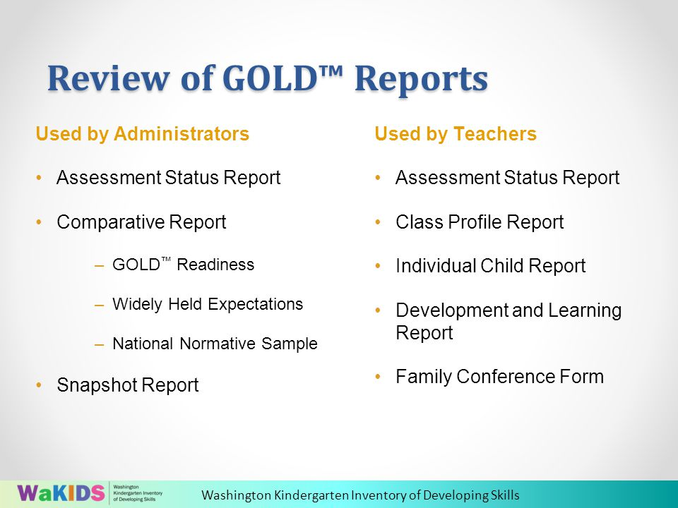 Washington Kindergarten Inventory of Developing Skills Review of GOLD™ Reports Used by Teachers Assessment Status Report Class Profile Report Individual Child Report Development and Learning Report Family Conference Form Used by Administrators Assessment Status Report Comparative Report –GOLD ™ Readiness –Widely Held Expectations –National Normative Sample Snapshot Report
