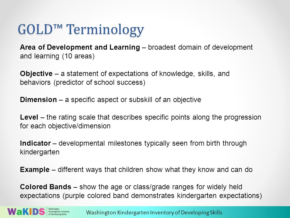 Washington Kindergarten Inventory of Developing Skills GOLD™ Terminology Area of Development and Learning – broadest domain of development and learning (10 areas) Objective – a statement of expectations of knowledge, skills, and behaviors (predictor of school success) Dimension – a specific aspect or subskill of an objective Level – the rating scale that describes specific points along the progression for each objective/dimension Indicator – developmental milestones typically seen from birth through kindergarten Example – different ways that children show what they know and can do Colored Bands – show the age or class/grade ranges for widely held expectations (purple colored band demonstrates kindergarten expectations)