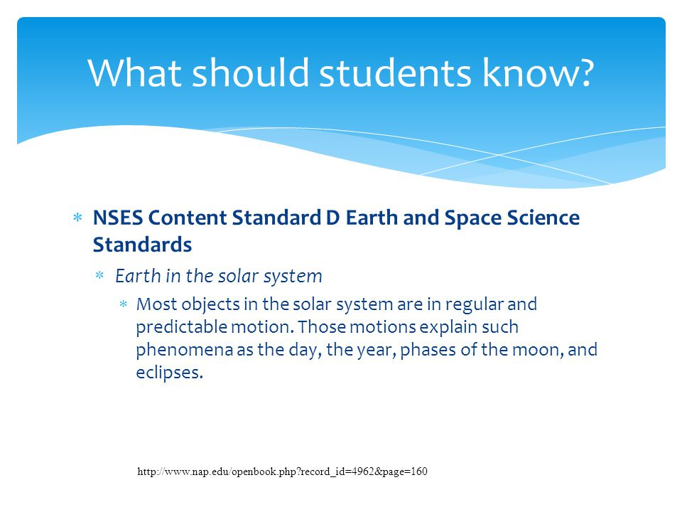  NSES Content Standard D Earth and Space Science Standards  Earth in the solar system  Most objects in the solar system are in regular and predicta
