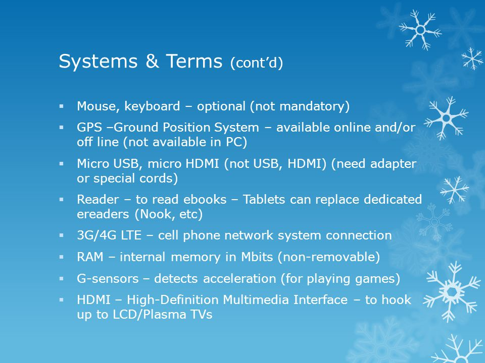 Systems & Terms (cont'd)  Mouse, keyboard – optional (not mandatory)  GPS –Ground Position System – available online and/or off line (not available in PC)  Micro USB, micro HDMI (not USB, HDMI) (need adapter or special cords)  Reader – to read ebooks – Tablets can replace dedicated ereaders (Nook, etc)  3G/4G LTE – cell phone network system connection  RAM – internal memory in Mbits (non-removable)  G-sensors – detects acceleration (for playing games)  HDMI – High-Definition Multimedia Interface – to hook up to LCD/Plasma TVs