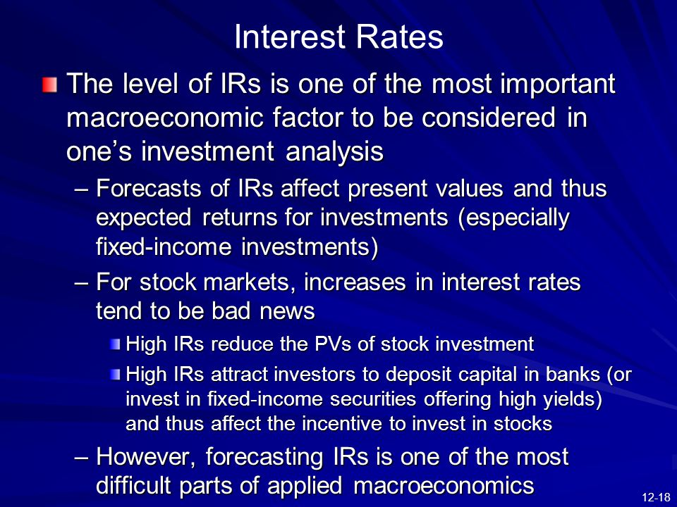 12-18 Interest Rates The level of IRs is one of the most important macroeconomic factor to be considered in one's investment analysis –Forecasts of IRs affect present values and thus expected returns for investments (especially fixed-income investments) –For stock markets, increases in interest rates tend to be bad news High IRs reduce the PVs of stock investment High IRs attract investors to deposit capital in banks (or invest in fixed-income securities offering high yields) and thus affect the incentive to invest in stocks –However, forecasting IRs is one of the most difficult parts of applied macroeconomics