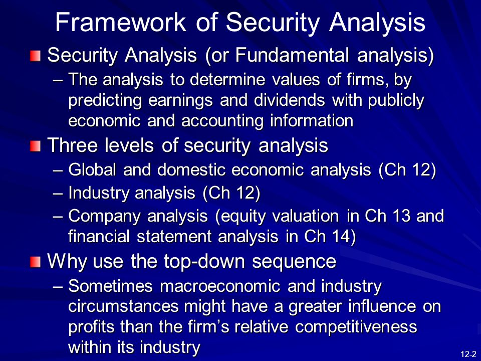 12-2 Framework of Security Analysis Security Analysis (or Fundamental analysis) –The analysis to determine values of firms, by predicting earnings and
