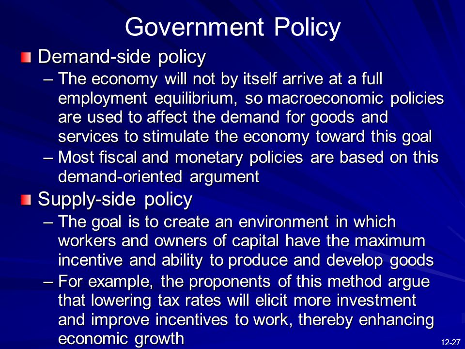 12-27 Government Policy Demand-side policy –The economy will not by itself arrive at a full employment equilibrium, so macroeconomic policies are used