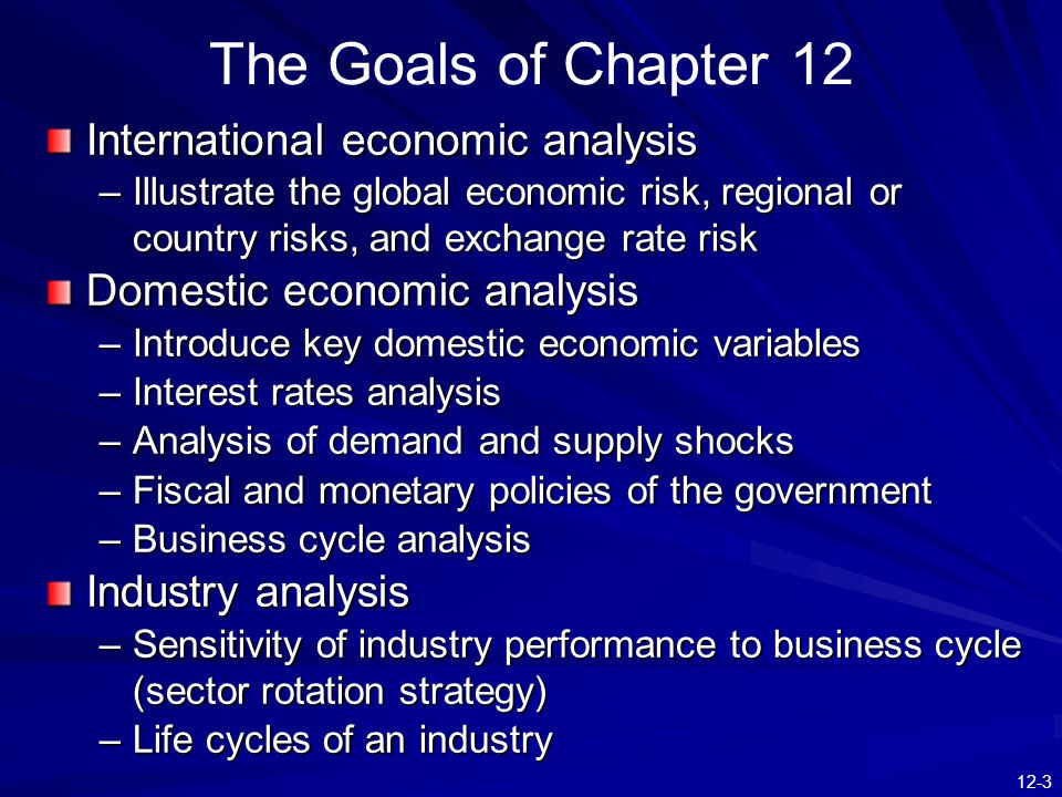 12-3 International economic analysis –Illustrate the global economic risk, regional or country risks, and exchange rate risk Domestic economic analysis –Introduce key domestic economic variables –Interest rates analysis –Analysis of demand and supply shocks –Fiscal and monetary policies of the government –Business cycle analysis Industry analysis –Sensitivity of industry performance to business cycle (sector rotation strategy) –Life cycles of an industry The Goals of Chapter 12