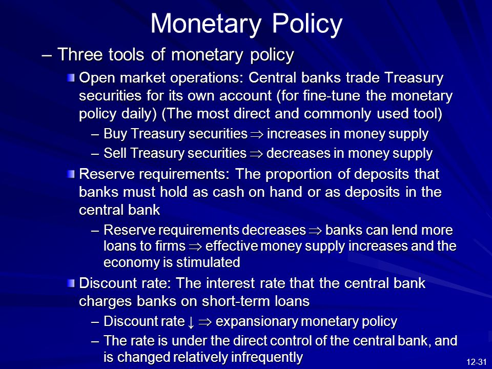 12-31 Monetary Policy –Three tools of monetary policy Open market operations: Central banks trade Treasury securities for its own account (for fine-tune the monetary policy daily) (The most direct and commonly used tool) –Buy Treasury securities  increases in money supply –Sell Treasury securities  decreases in money supply Reserve requirements: The proportion of deposits that banks must hold as cash on hand or as deposits in the central bank –Reserve requirements decreases  banks can lend more loans to firms  effective money supply increases and the economy is stimulated Discount rate: The interest rate that the central bank charges banks on short-term loans –Discount rate ↓  expansionary monetary policy –The rate is under the direct control of the central bank, and is changed relatively infrequently