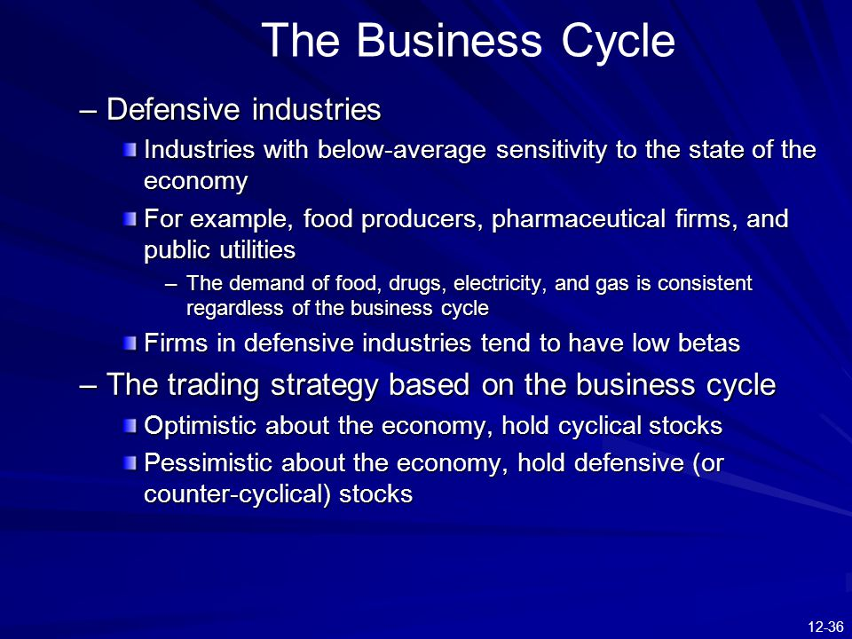 12-36 The Business Cycle –Defensive industries Industries with below-average sensitivity to the state of the economy For example, food producers, pharmaceutical firms, and public utilities –The demand of food, drugs, electricity, and gas is consistent regardless of the business cycle Firms in defensive industries tend to have low betas –The trading strategy based on the business cycle Optimistic about the economy, hold cyclical stocks Pessimistic about the economy, hold defensive (or counter-cyclical) stocks