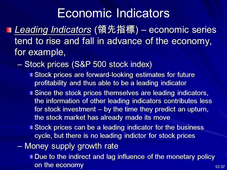 12-37 Leading Indicators ( 領先指標 ) – economic series tend to rise and fall in advance of the economy, for example, –Stock prices (S&P 500 stock index) Stock prices are forward-looking estimates for future profitability and thus able to be a leading indicator Since the stock prices themselves are leading indicators, the information of other leading indicators contributes less for stock investment – by the time they predict an upturn, the stock market has already made its move Stock prices can be a leading indicator for the business cycle, but there is no leading indictor for stock prices –Money supply growth rate Due to the indirect and lag influence of the monetary policy on the economy Economic Indicators