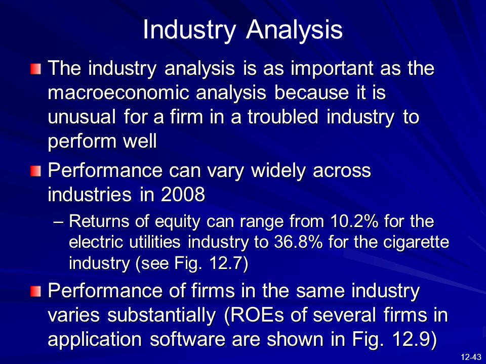 12-43 Industry Analysis The industry analysis is as important as the macroeconomic analysis because it is unusual for a firm in a troubled industry to