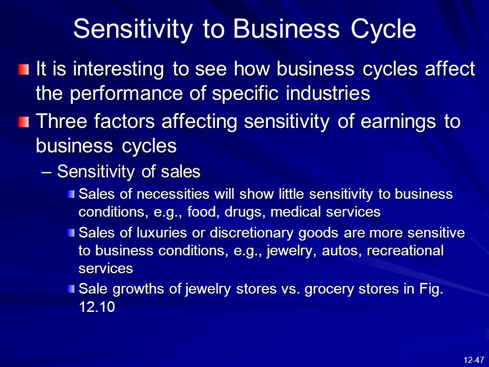 12-47 Sensitivity to Business Cycle It is interesting to see how business cycles affect the performance of specific industries Three factors affecting sensitivity of earnings to business cycles –Sensitivity of sales Sales of necessities will show little sensitivity to business conditions, e.g., food, drugs, medical services Sales of luxuries or discretionary goods are more sensitive to business conditions, e.g., jewelry, autos, recreational services Sale growths of jewelry stores vs.