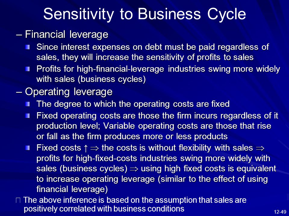 12-49 Sensitivity to Business Cycle –Financial leverage Since interest expenses on debt must be paid regardless of sales, they will increase the sensi