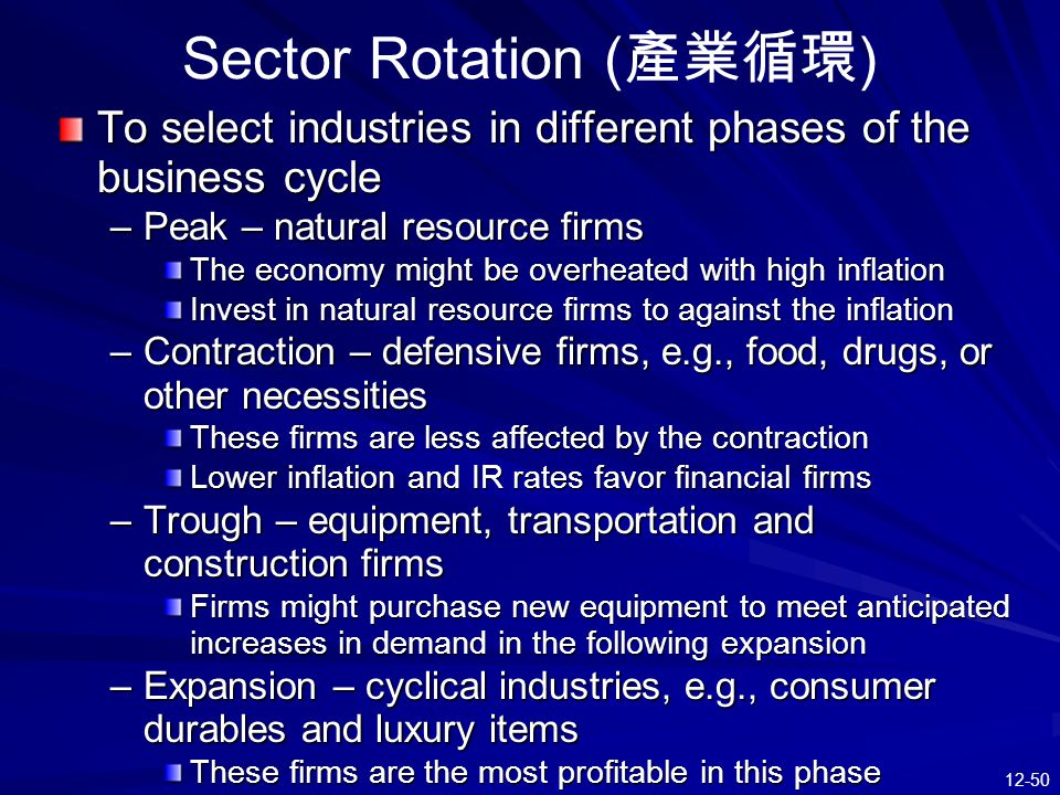 12-50 Sector Rotation ( 產業循環 ) To select industries in different phases of the business cycle –Peak – natural resource firms The economy might be over