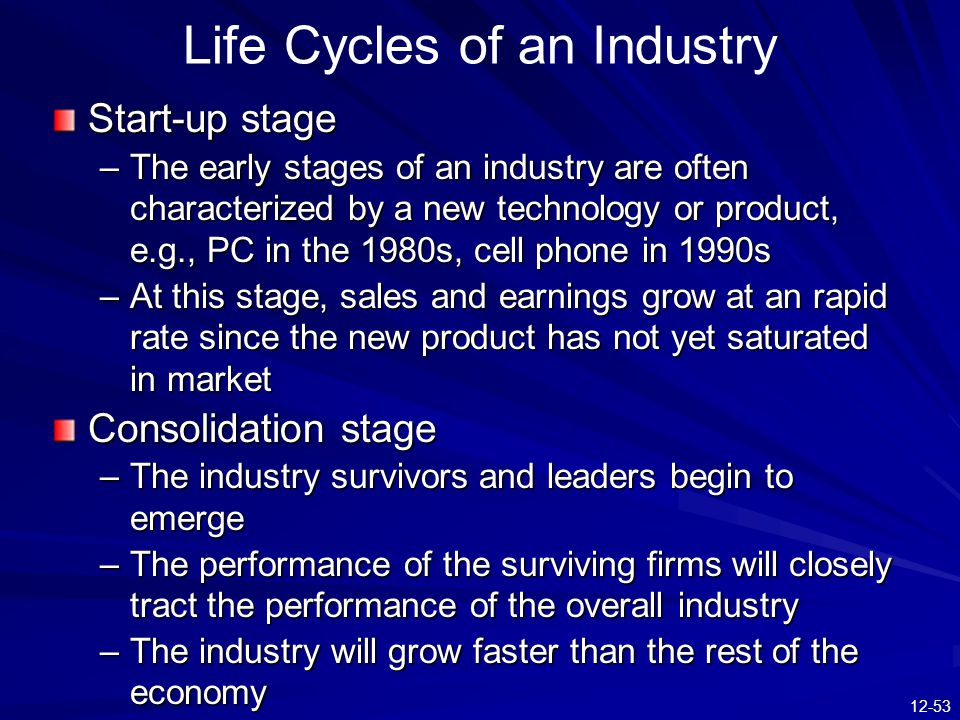 12-53 Start-up stage –The early stages of an industry are often characterized by a new technology or product, e.g., PC in the 1980s, cell phone in 1990s –At this stage, sales and earnings grow at an rapid rate since the new product has not yet saturated in market Consolidation stage –The industry survivors and leaders begin to emerge –The performance of the surviving firms will closely tract the performance of the overall industry –The industry will grow faster than the rest of the economy Life Cycles of an Industry