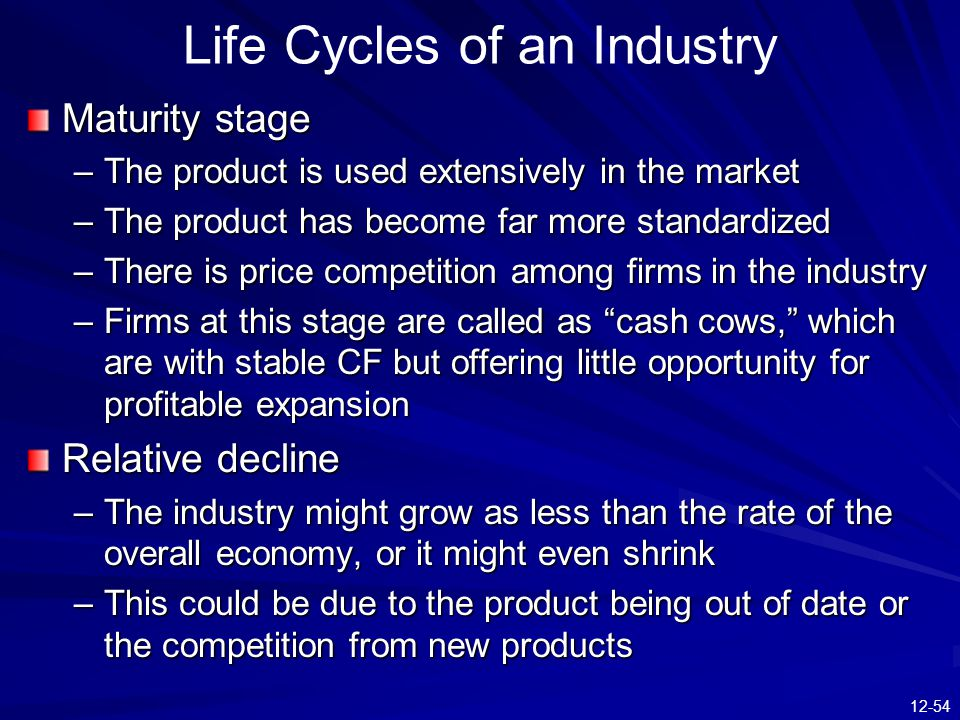 12-54 Maturity stage –The product is used extensively in the market –The product has become far more standardized –There is price competition among firms in the industry –Firms at this stage are called as cash cows, which are with stable CF but offering little opportunity for profitable expansion Relative decline –The industry might grow as less than the rate of the overall economy, or it might even shrink –This could be due to the product being out of date or the competition from new products Life Cycles of an Industry