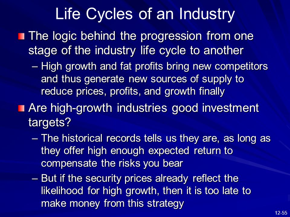 12-55 The logic behind the progression from one stage of the industry life cycle to another –High growth and fat profits bring new competitors and thu