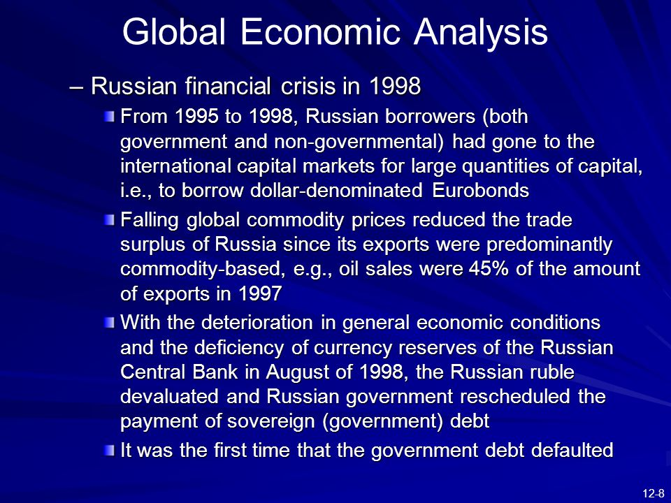 12-8 Global Economic Analysis –Russian financial crisis in 1998 From 1995 to 1998, Russian borrowers (both government and non-governmental) had gone to the international capital markets for large quantities of capital, i.e., to borrow dollar-denominated Eurobonds Falling global commodity prices reduced the trade surplus of Russia since its exports were predominantly commodity-based, e.g., oil sales were 45% of the amount of exports in 1997 With the deterioration in general economic conditions and the deficiency of currency reserves of the Russian Central Bank in August of 1998, the Russian ruble devaluated and Russian government rescheduled the payment of sovereign (government) debt It was the first time that the government debt defaulted