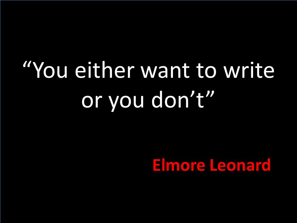 You either want to write or you don't Elmore Leonard