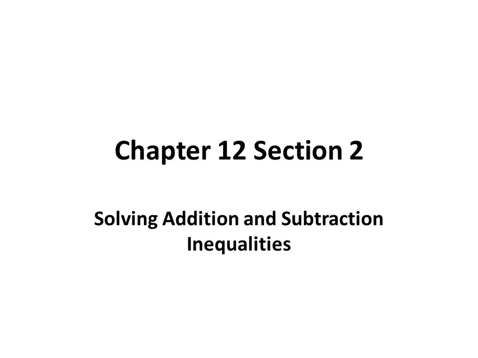 Chapter 12 Section 2 Solving Addition and Subtraction Inequalities