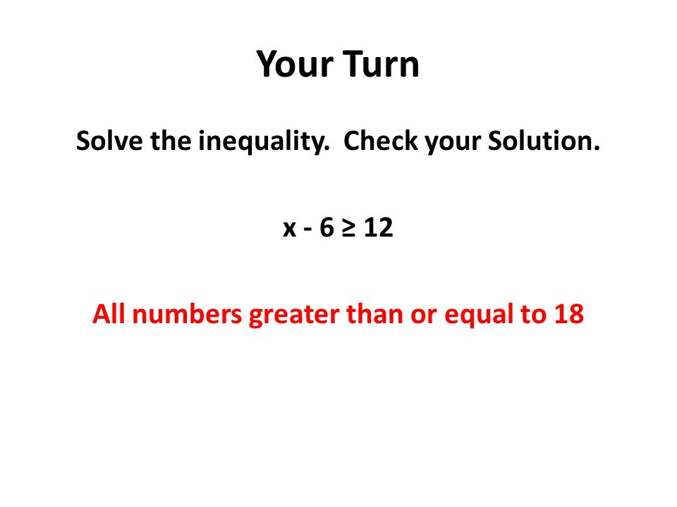 Your Turn Solve the inequality. Check your Solution. x - 6 ≥ 12 All numbers greater than or equal to 18