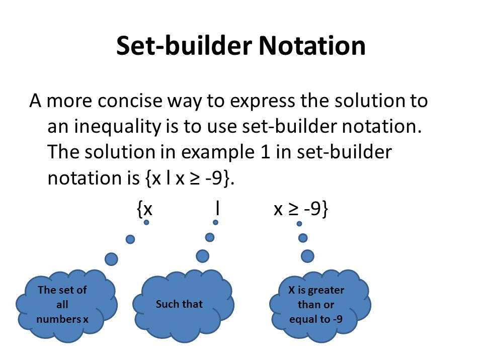 Set-builder Notation A more concise way to express the solution to an inequality is to use set-builder notation. The solution in example 1 in set-buil