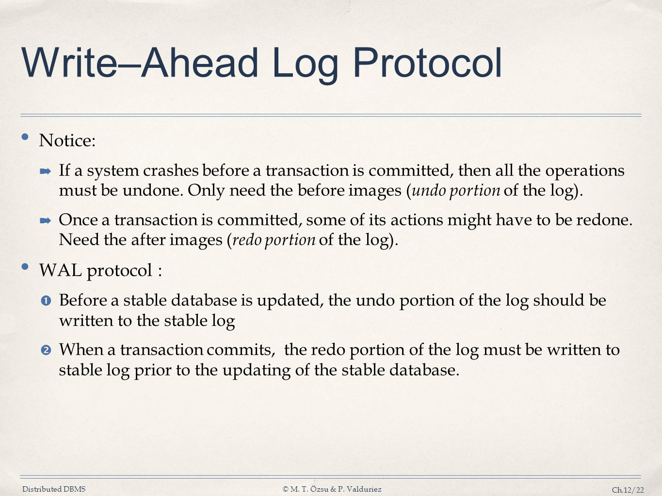 Distributed DBMS© M. T. Özsu & P. Valduriez Ch.12/22 Write–Ahead Log Protocol Notice: ➡ If a system crashes before a transaction is committed, then al